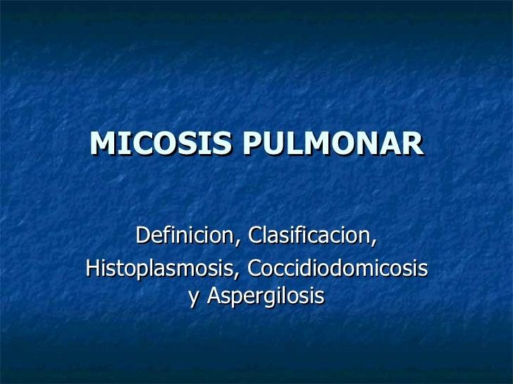 MICOSIS PULMONAR Definicion, Clasificacion, Histoplasmosis, Coccidiodomicosis y Aspergilosis