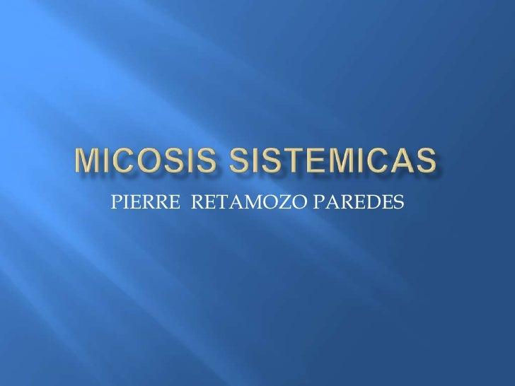 MICOSIS SISTEMICAS<br />PIERRE  RETAMOZO PAREDES<br />