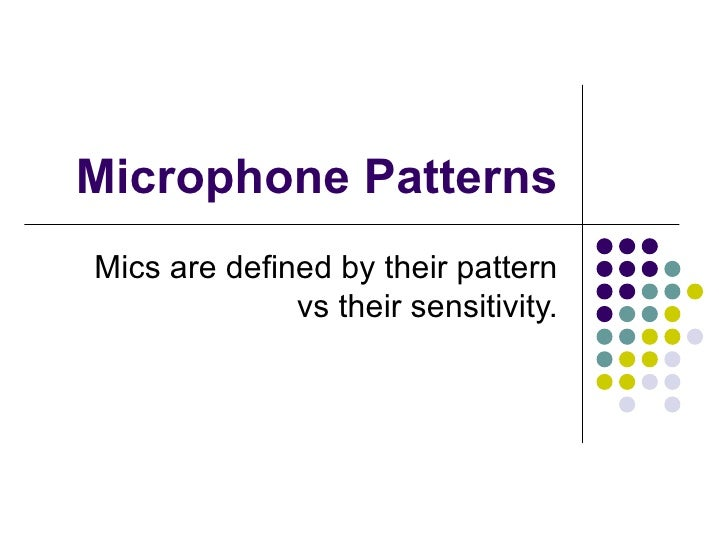 Microphone Patterns Mics are defined by their pattern vs their sensitivity.