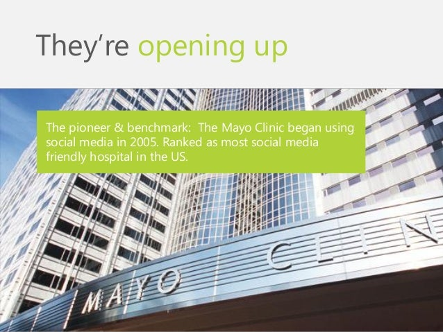 They're opening up  The pioneer & benchmark: The Mayo Clinic began using social media in 2005. Ranked as most social media...