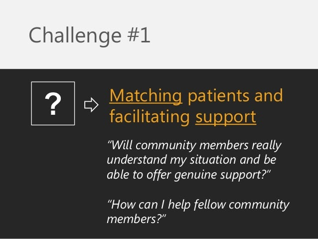 """Matching patients and facilitating support  Challenge #1  """"Will community members really understand my situation and be ab..."""