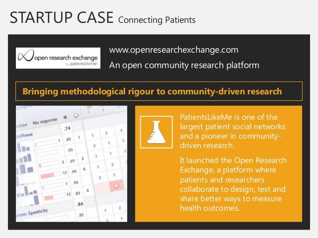 STARTUP CASE Connecting Patients  www.openresearchexchange.com  An open community research platform  PatientsLikeMe is one...