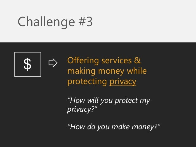 """Challenge #3  Offering services & making money while protecting privacy  """"How will you protect my privacy?""""  """"How do you m..."""