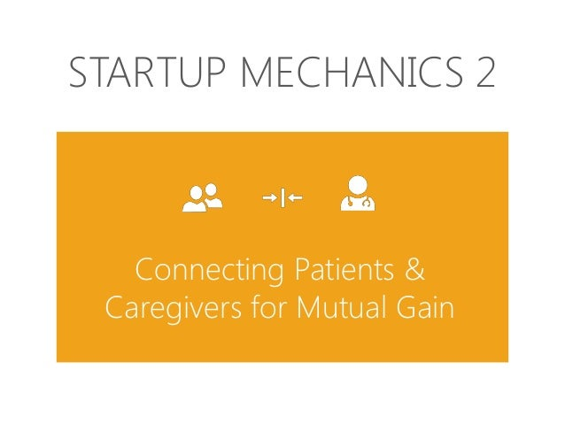 STARTUP MECHANICS 2  Connecting Patients & Caregivers for Mutual Gain