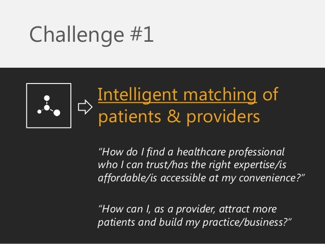 """Challenge #1  Intelligent matching of patients & providers  """"How do I find a healthcare professional who I can trust/has t..."""