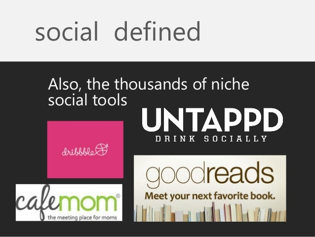 social defined  Also, the thousands of niche social tools