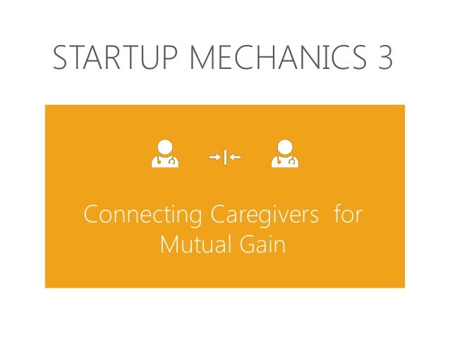 STARTUP MECHANICS 3  Connecting Caregivers for Mutual Gain