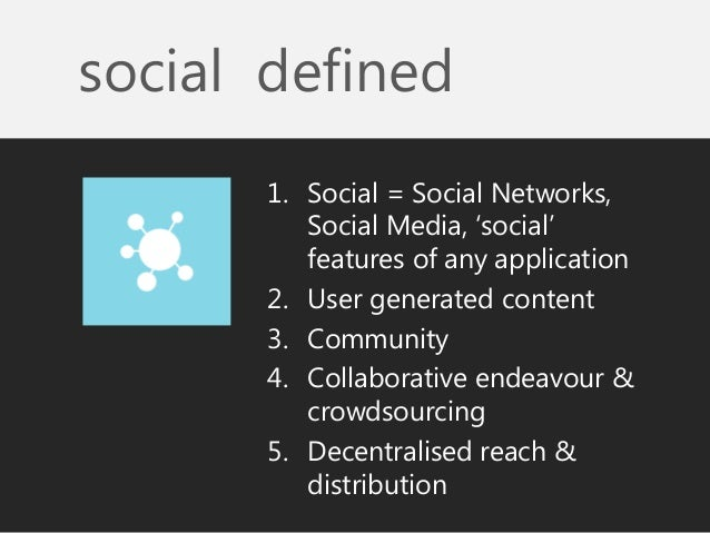 social defined  1.Social = Social Networks, Social Media, 'social' features of any application  2.User generated content  ...