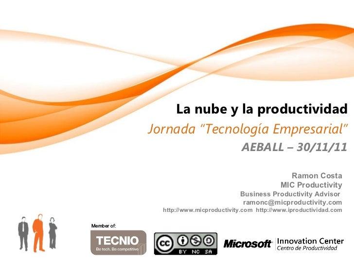 """La nube y la productividad Jornada """"Tecnología Empresarial"""" AEBALL – 30/11/11 Member of: Member of: Ramon Costa MIC Produc..."""
