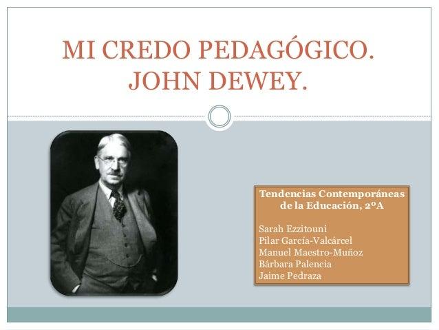 MI CREDO PEDAGÓGICO. JOHN DEWEY. Tendencias Contemporáneas de la Educación, 2ºA Sarah Ezzitouni Pilar García-Valcárcel Man...