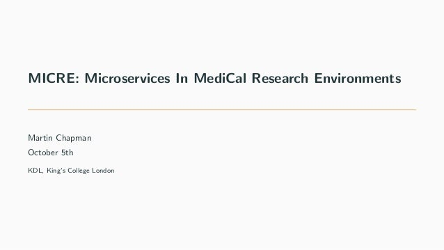 MICRE: Microservices In MediCal Research Environments Martin Chapman October 5th KDL, King's College London