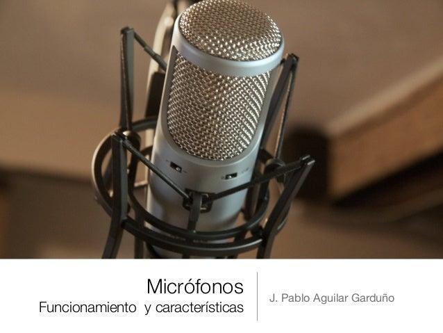 Micrófonos Funcionamiento y características J. Pablo Aguilar Garduño