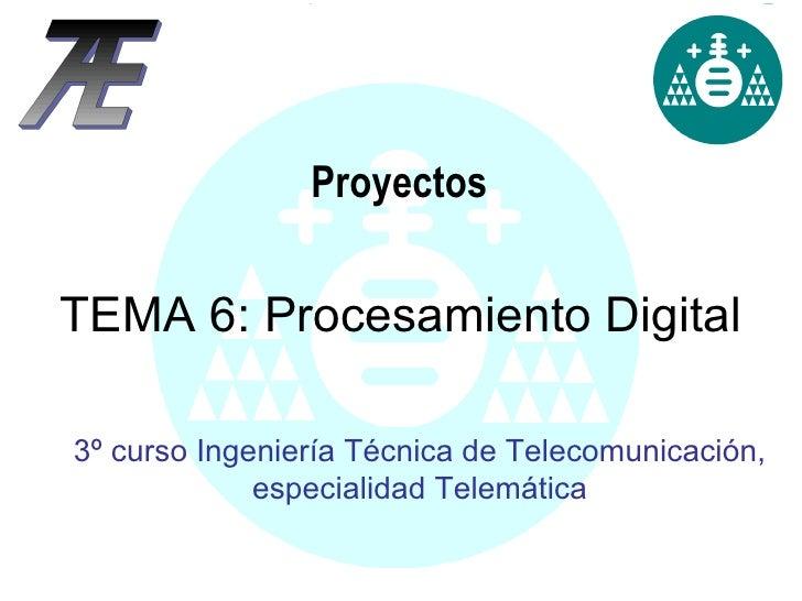 Proyectos 3º curso Ingeniería Técnica de Telecomunicación, especialidad Telemática TEMA 6: Procesamiento Digital