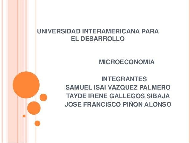 UNIVERSIDAD INTERAMERICANA PARA EL DESARROLLO  MICROECONOMIA INTEGRANTES SAMUEL ISAI VAZQUEZ PALMERO TAYDE IRENE GALLEGOS ...