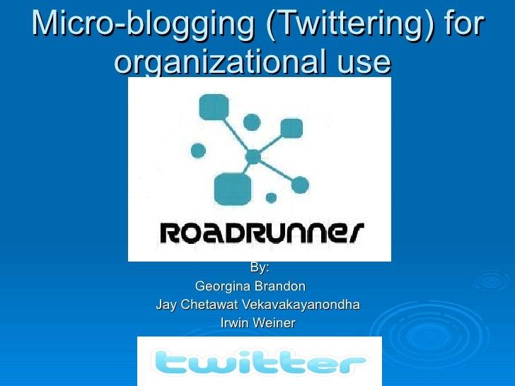 Micro-blogging (Twittering) for organizational use  By:  Georgina Brandon  Jay Chetawat Vekavakayanondha  Irwin Wein...