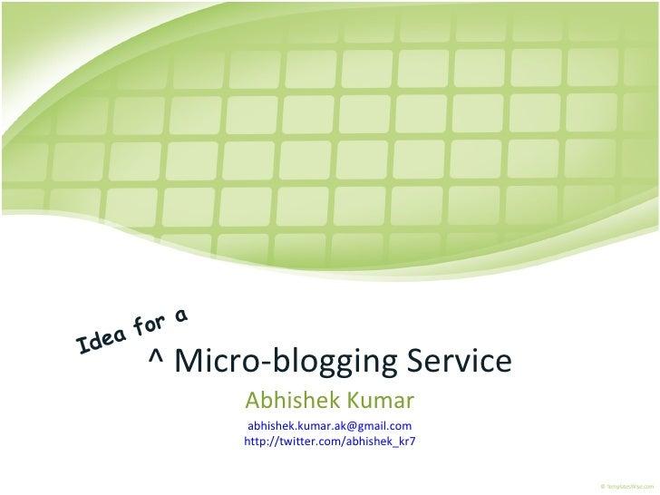 ^ Micro-blogging Service Abhishek Kumar [email_address] http://twitter.com/abhishek_kr7 Idea for a