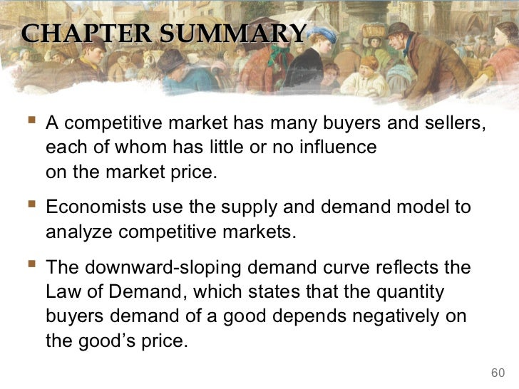 CHAPTER SUMMARY A competitive market has many buyers and sellers,  each of whom has little or no influence  on the market...