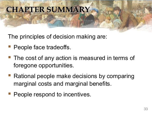 CHAPTER SUMMARY The principles of decision making are:   People face tradeoffs.  The cost of any action is measured in t...