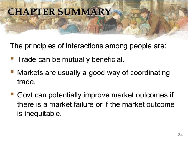 CHAPTER SUMMARY The principles of interactions among people are:   Trade can be mutually beneficial.  Markets are usuall...