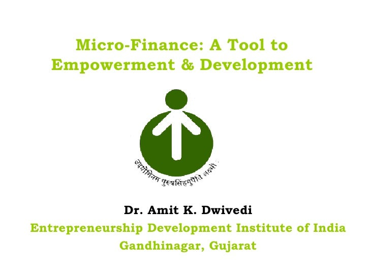 Micro-Finance: A Tool to   Empowerment & Development             Dr. Amit K. DwivediEntrepreneurship Development Institute...