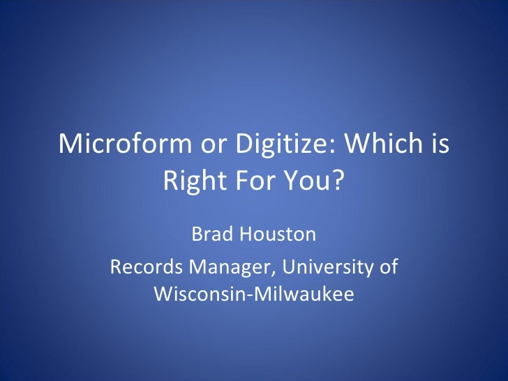 Microform or Digitize: Which is Right For You? Brad Houston Records Manager, University of Wisconsin-Milwaukee