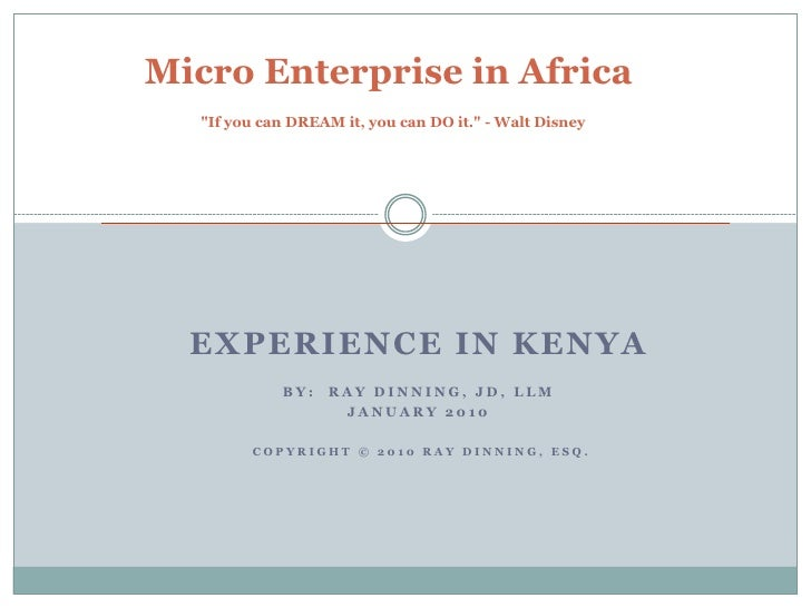 "Micro Enterprise in Africa   ""If you can DREAM it, you can DO it."" - Walt Disney       EXPERIENCE IN KENYA             BY:..."