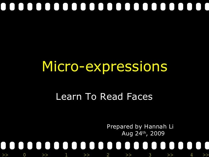 Micro-expressions Learn To Read Faces Prepared by Hannah Li Aug 24 th , 2009