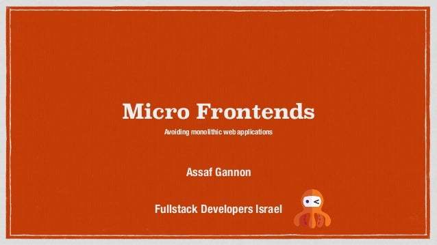 Micro Frontends Avoiding monolithic web applications Fullstack Developers Israel Assaf Gannon