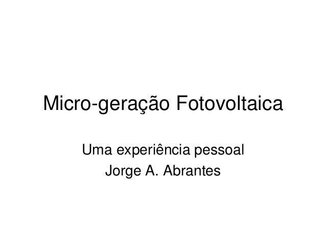 Micro-geração Fotovoltaica    Uma experiência pessoal      Jorge A. Abrantes