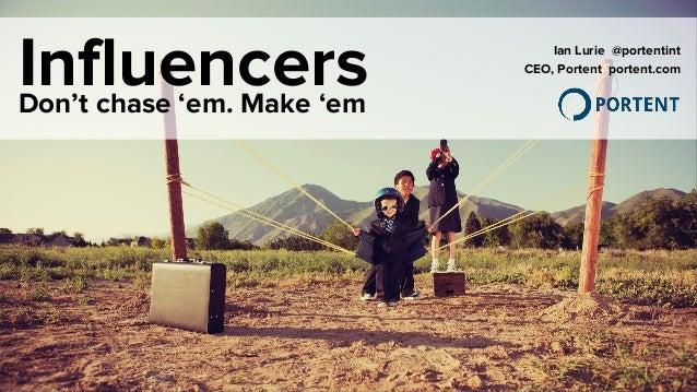 InfluencersDon't chase 'em. Make 'em Ian Lurie @portentint CEO, Portent portent.com
