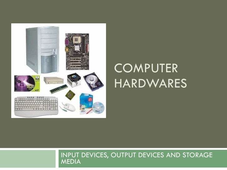 COMPUTER HARDWARES INPUT DEVICES, OUTPUT DEVICES AND STORAGE MEDIA