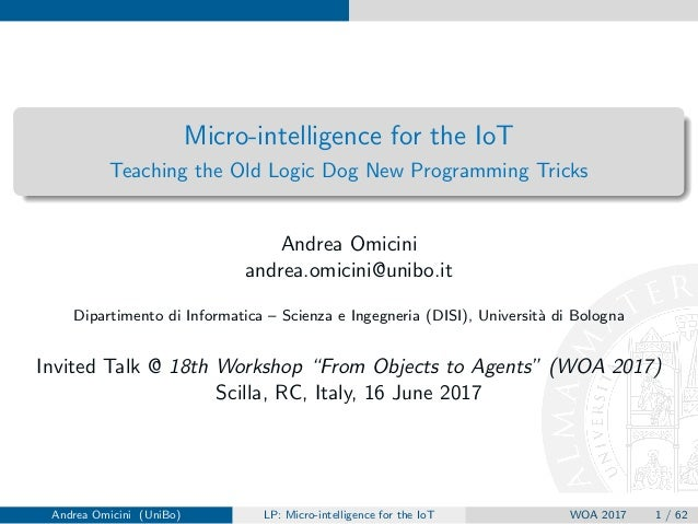 Micro-intelligence for the IoT Teaching the Old Logic Dog New Programming Tricks Andrea Omicini andrea.omicini@unibo.it Di...
