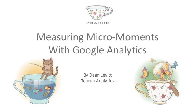 By Dean Levitt Teacup Analytics Measuring Micro-Moments With Google Analytics