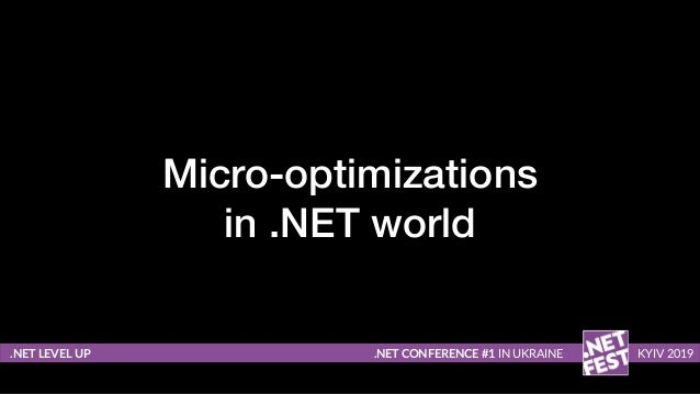 Micro-optimizations in .NET world .NET LEVEL UP .NET CONFERENCE #1 IN UKRAINE KYIV 2019