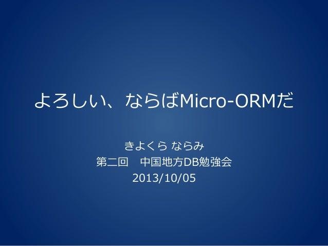 よろしい、ならばMicro-ORMだ きよくら ならみ 第二回 中国地方DB勉強会 2013/10/05