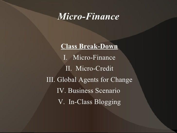 Micro-Finance <ul>Class Break-Down I.  Micro-Finance II.  Micro-Credit III. Global Agents for Change IV. Business Scenario...