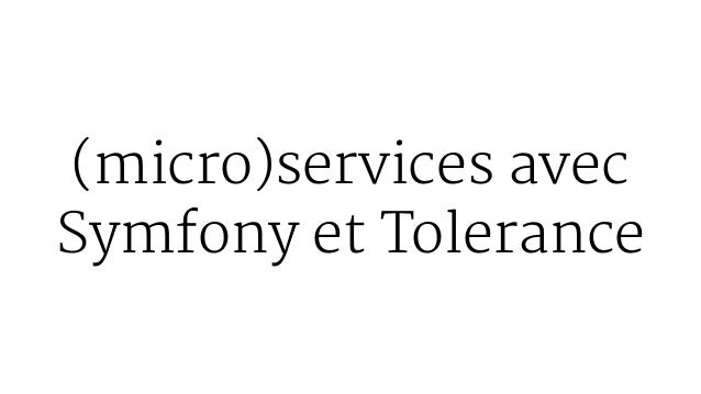 (micro)services avec Symfony et Tolerance