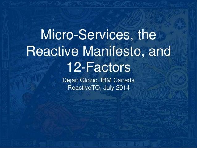 Micro-Services, the Reactive Manifesto, and 12-Factors Dejan Glozic, IBM Canada ReactiveTO, July 2014
