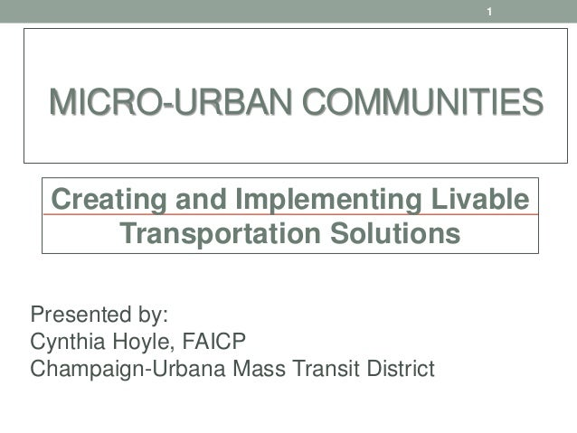 MICRO-URBAN COMMUNITIES Presented by: Cynthia Hoyle, FAICP Champaign-Urbana Mass Transit District 1 Creating and Implement...