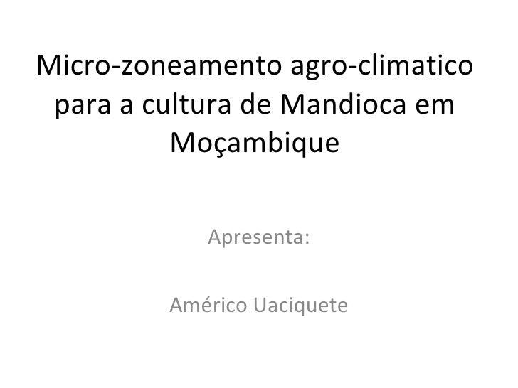 Micro-zoneamento agro-climatico para a cultura de Mandioca em Moçambique Apresenta: Américo Uaciquete