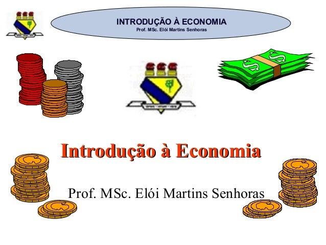 INTRODUÇÃO À ECONOMIAINTRODUÇÃO À ECONOMIA Prof. MSc. Elói Martins SenhorasProf. MSc. Elói Martins Senhoras Introdução à E...