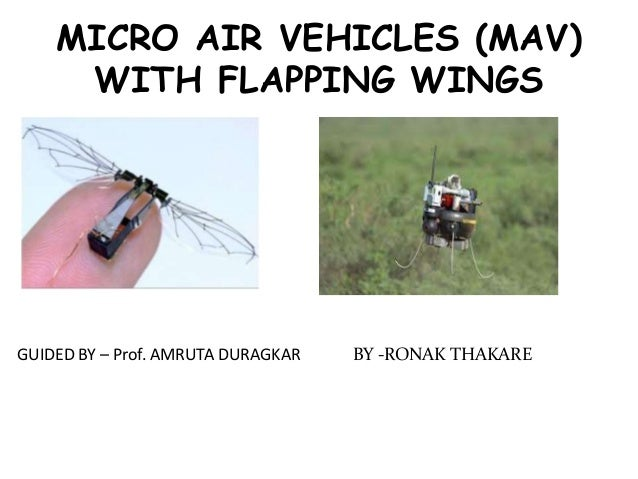 MICRO AIR VEHICLES (MAV) WITH FLAPPING WINGS BY -RONAK THAKAREGUIDED BY – Prof. AMRUTA DURAGKAR