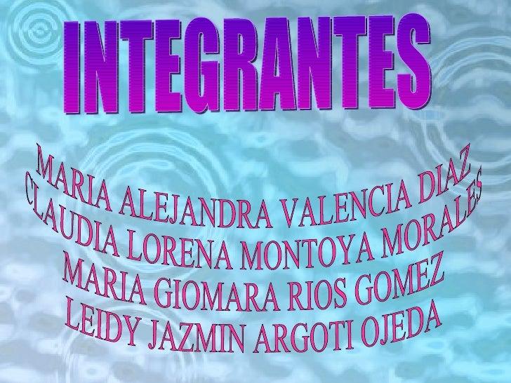 INTEGRANTES MARIA ALEJANDRA VALENCIA DIAZ CLAUDIA LORENA MONTOYA MORALES MARIA GIOMARA RIOS GOMEZ LEIDY JAZMIN ARGOTI OJEDA