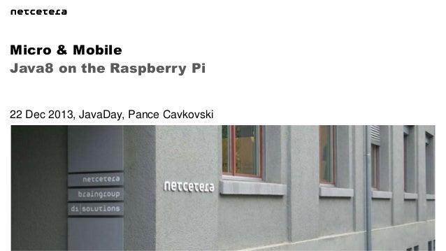 Micro & Mobile Java8 on the Raspberry Pi  22 Dec 2013, JavaDay, Pance Cavkovski
