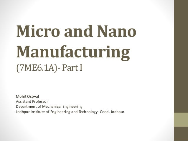 Micro and Nano Manufacturing (7ME6.1A)- Part I Mohit Ostwal Assistant Professor Department of Mechanical Engineering Jodhp...