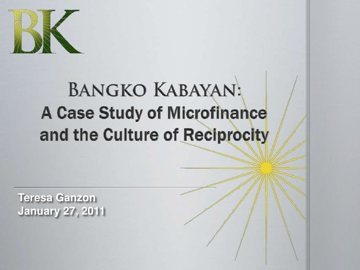 Bangko Kabayan: A Case Study of Microfinance and the Culture of Reciprocity<br />Teresa Ganzon<br />January 27, 2011<br />