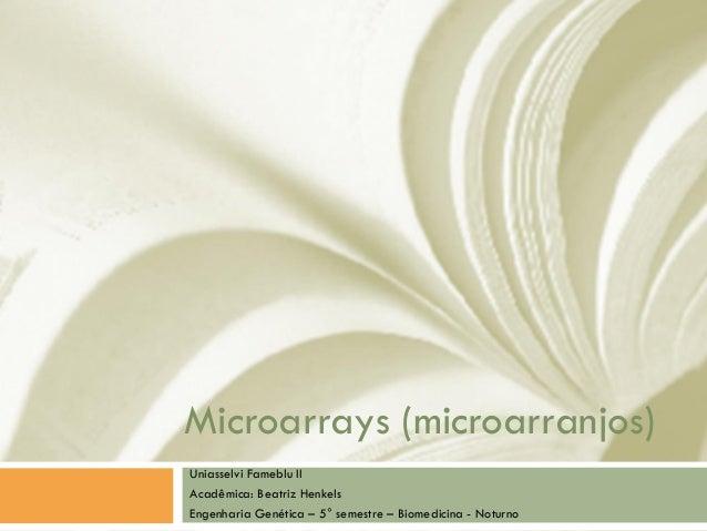 Microarrays (microarranjos) Uniasselvi Fameblu II Acadêmica: Beatriz Henkels Engenharia Genética – 5° semestre – Biomedici...