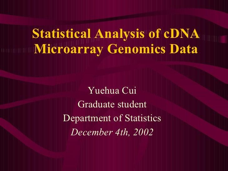 Statistical Analysis of cDNA Microarray Genomics Data Yuehua Cui Graduate student Department of Statistics December 4th, 2...