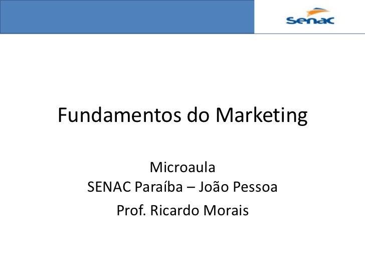 Fundamentos do Marketing           Microaula  SENAC Paraíba – João Pessoa     Prof. Ricardo Morais