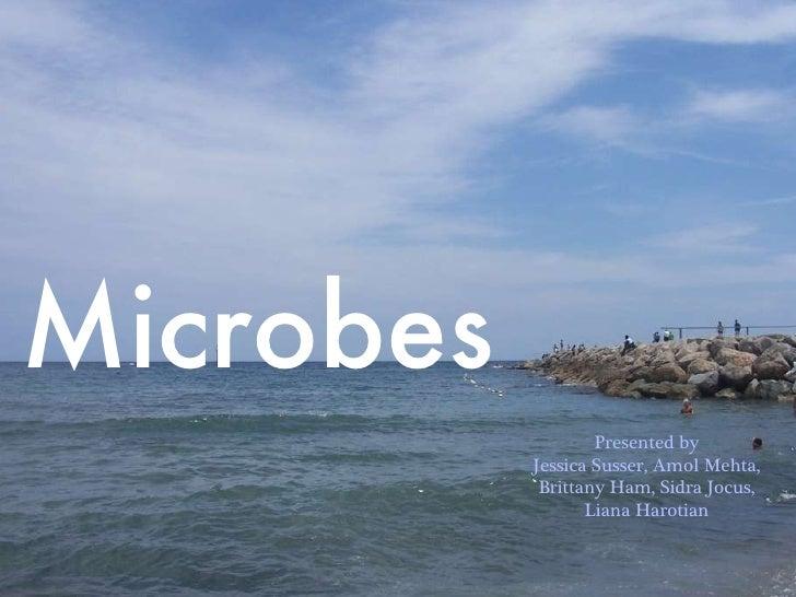Microbes Presented by Jessica Susser, Amol Mehta, Brittany Ham, Sidra Jocus, Liana Harotian